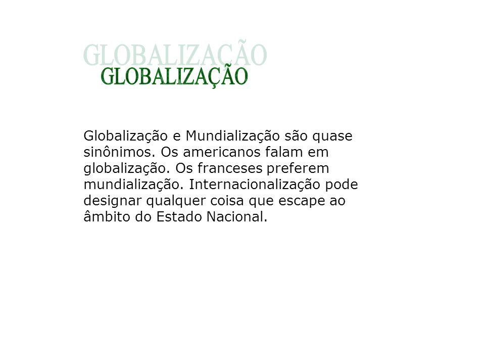 Globalização e Mundialização são quase sinônimos. Os americanos falam em globalização. Os franceses preferem mundialização. Internacionalização pode d