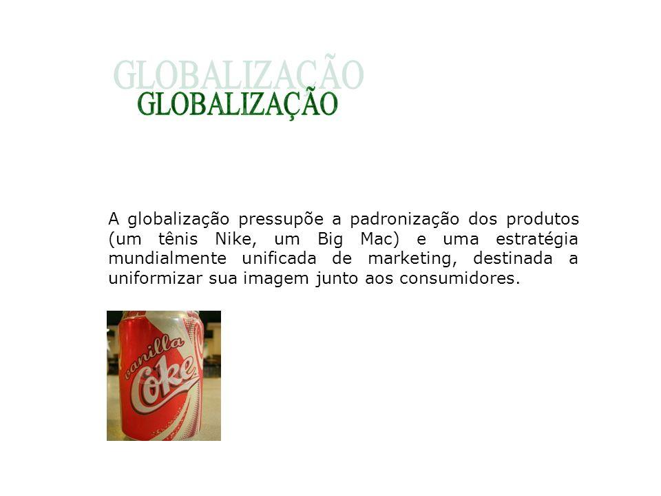 A globalização pressupõe a padronização dos produtos (um tênis Nike, um Big Mac) e uma estratégia mundialmente unificada de marketing, destinada a uni