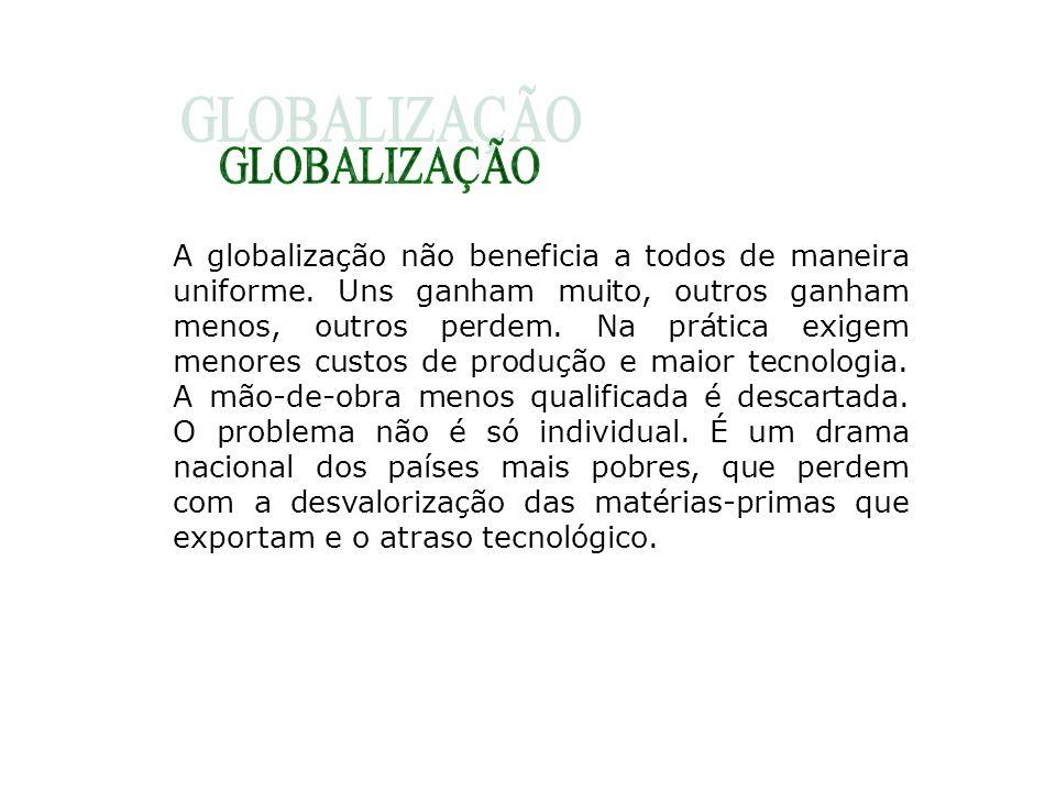 A globalização não beneficia a todos de maneira uniforme. Uns ganham muito, outros ganham menos, outros perdem. Na prática exigem menores custos de pr