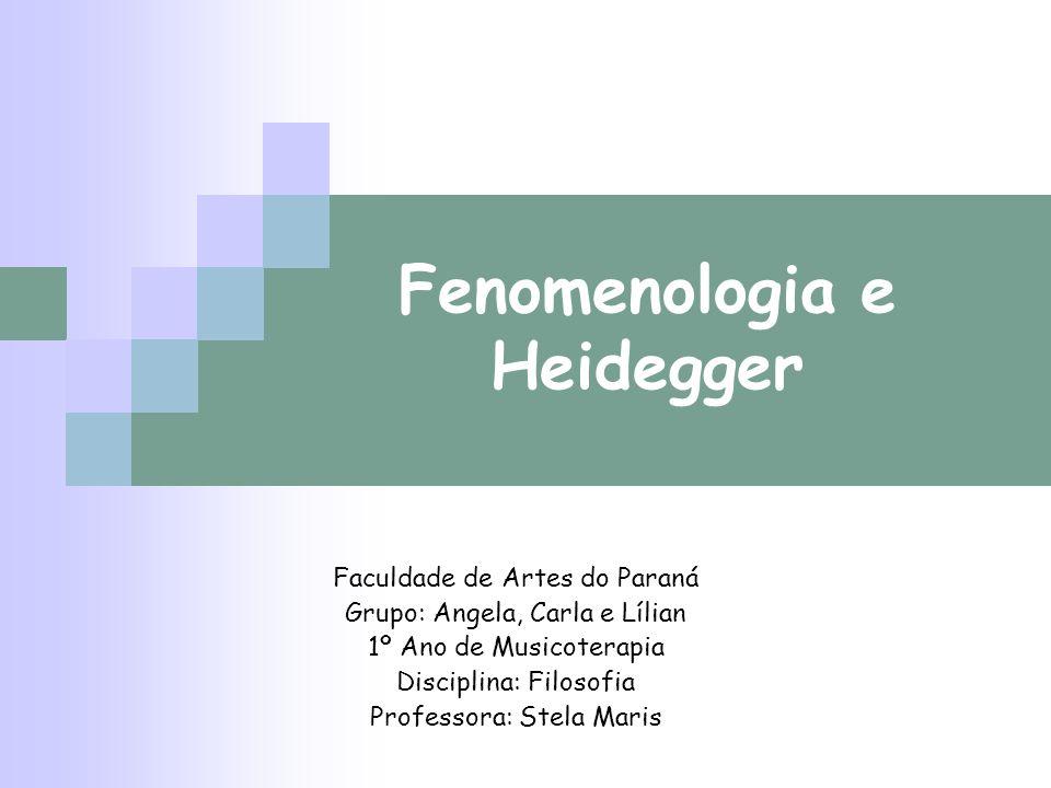 Fenomenologia e Heidegger Faculdade de Artes do Paraná Grupo: Angela, Carla e Lílian 1º Ano de Musicoterapia Disciplina: Filosofia Professora: Stela M
