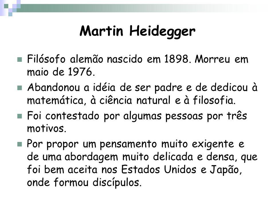 Martin Heidegger Filósofo alemão nascido em 1898. Morreu em maio de 1976. Abandonou a idéia de ser padre e de dedicou à matemática, à ciência natural