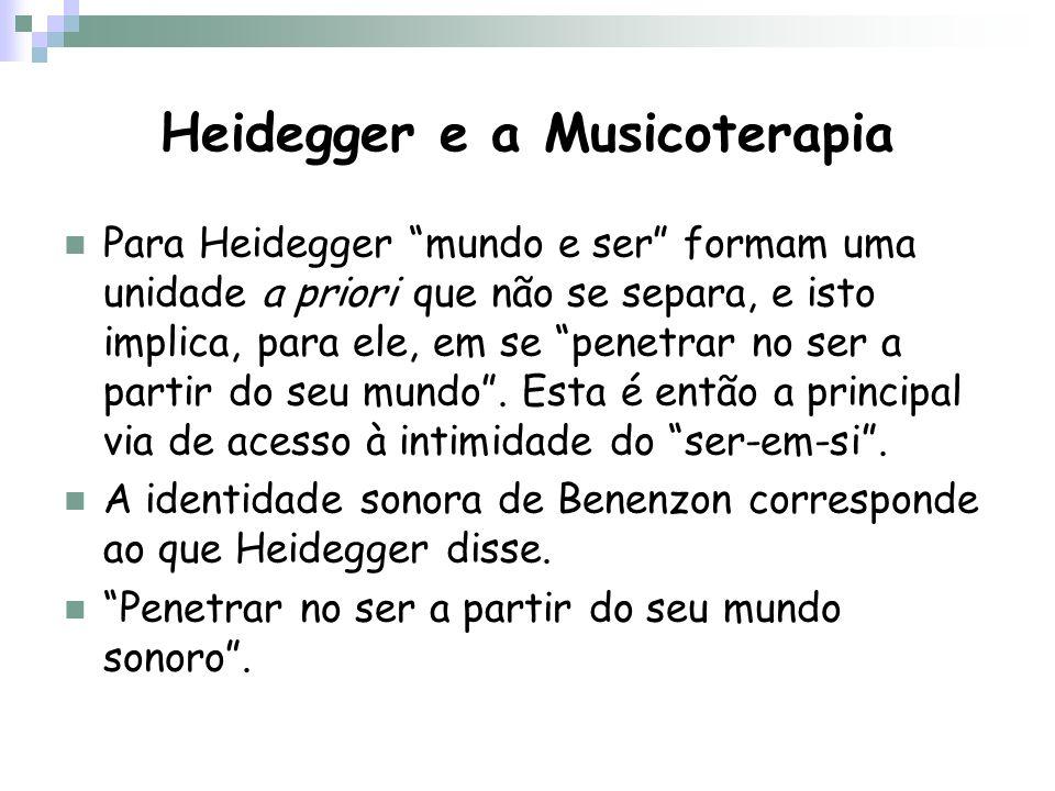 Heidegger e a Musicoterapia Para Heidegger mundo e ser formam uma unidade a priori que não se separa, e isto implica, para ele, em se penetrar no ser