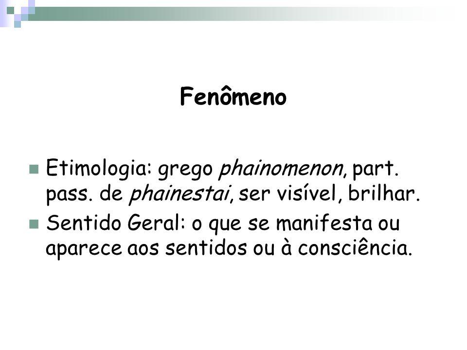 Fenômeno Etimologia: grego phainomenon, part. pass. de phainestai, ser visível, brilhar. Sentido Geral: o que se manifesta ou aparece aos sentidos ou