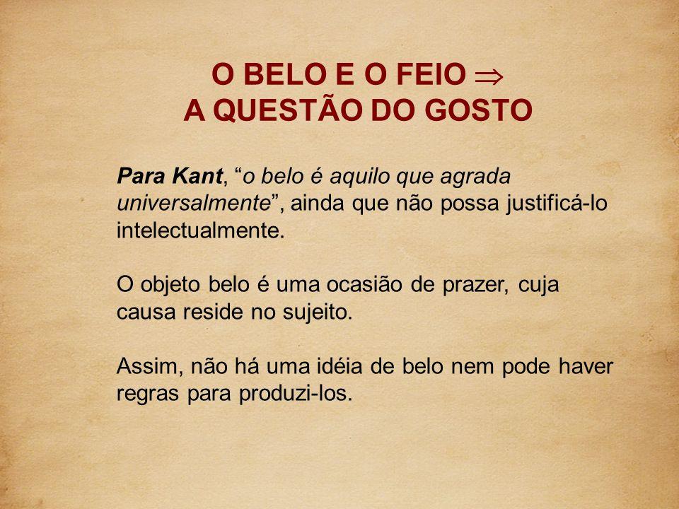 O BELO E O FEIO A QUESTÃO DO GOSTO Para Kant, o belo é aquilo que agrada universalmente, ainda que não possa justificá-lo intelectualmente. O objeto b