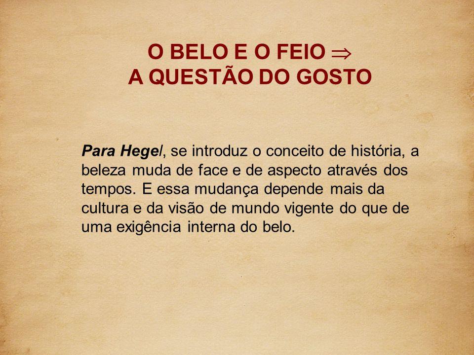 O BELO E O FEIO A QUESTÃO DO GOSTO Para Hegel, se introduz o conceito de história, a beleza muda de face e de aspecto através dos tempos. E essa mudan