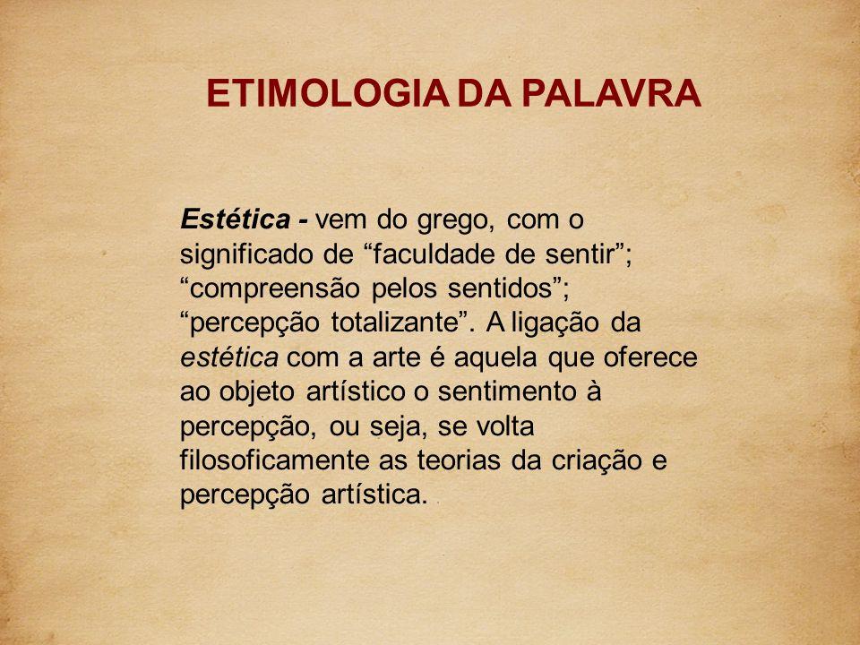 Estética - vem do grego, com o significado de faculdade de sentir; compreensão pelos sentidos; percepção totalizante. A ligação da estética com a arte