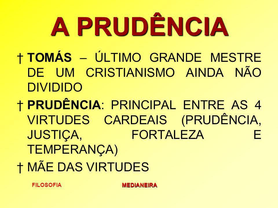 FILOSOFIAMEDIANEIRA A PRUDÊNCIA TOMÁS – ÚLTIMO GRANDE MESTRE DE UM CRISTIANISMO AINDA NÃO DIVIDIDO PRUDÊNCIA: PRINCIPAL ENTRE AS 4 VIRTUDES CARDEAIS (