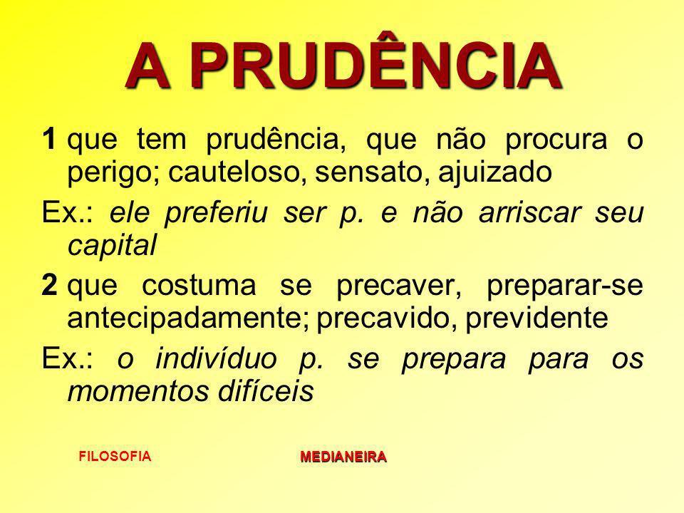 FILOSOFIAMEDIANEIRA A PRUDÊNCIA 1que tem prudência, que não procura o perigo; cauteloso, sensato, ajuizado Ex.: ele preferiu ser p. e não arriscar seu