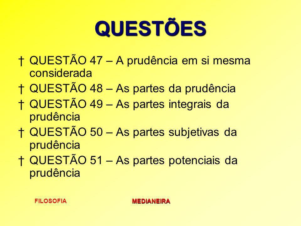 FILOSOFIAMEDIANEIRA QUESTÕES QUESTÃO 47 – A prudência em si mesma considerada QUESTÃO 48 – As partes da prudência QUESTÃO 49 – As partes integrais da
