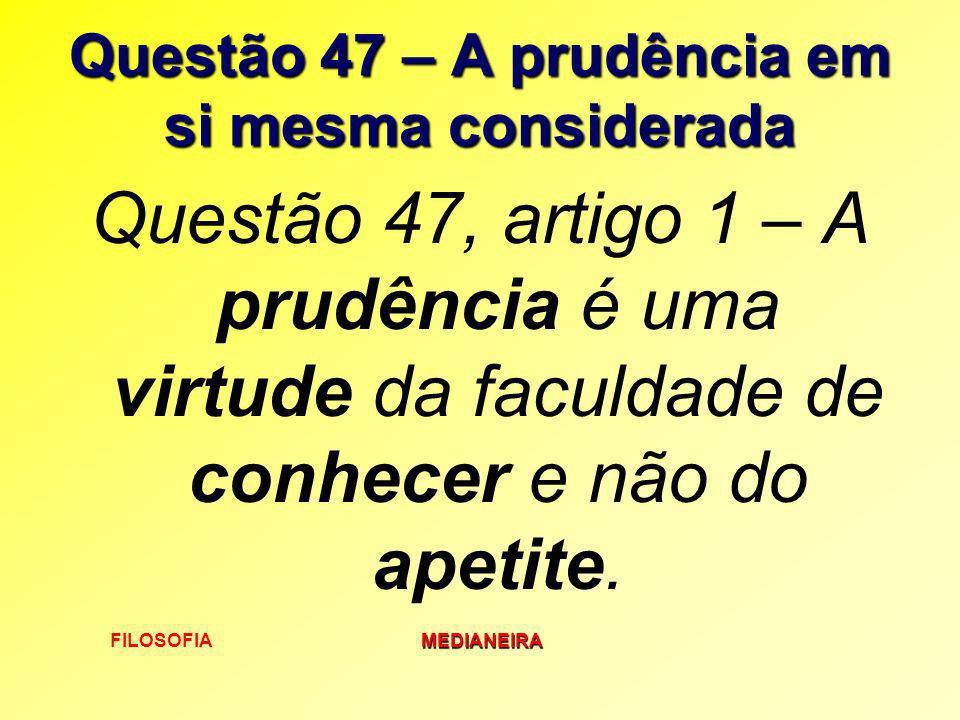 FILOSOFIAMEDIANEIRA Questão 47 – A prudência em si mesma considerada Questão 47, artigo 1 – A prudência é uma virtude da faculdade de conhecer e não d