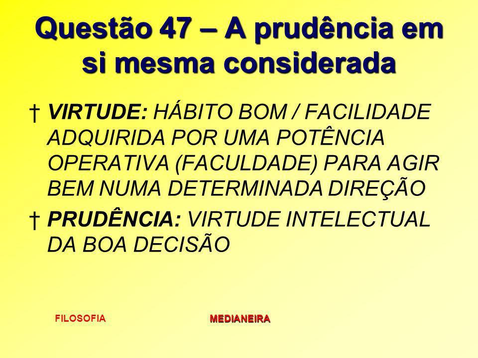 FILOSOFIAMEDIANEIRA Questão 47 – A prudência em si mesma considerada VIRTUDE: HÁBITO BOM / FACILIDADE ADQUIRIDA POR UMA POTÊNCIA OPERATIVA (FACULDADE)