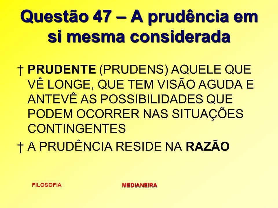 FILOSOFIAMEDIANEIRA Questão 47 – A prudência em si mesma considerada PRUDENTE (PRUDENS) AQUELE QUE VÊ LONGE, QUE TEM VISÃO AGUDA E ANTEVÊ AS POSSIBILI