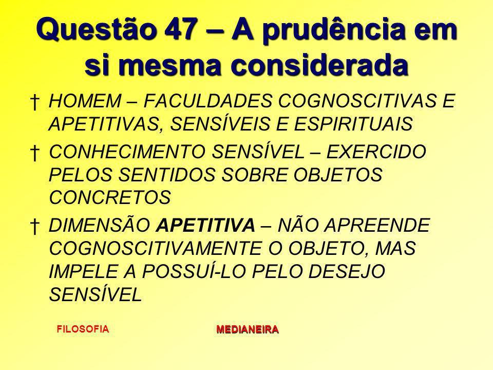 FILOSOFIAMEDIANEIRA Questão 47 – A prudência em si mesma considerada HOMEM – FACULDADES COGNOSCITIVAS E APETITIVAS, SENSÍVEIS E ESPIRITUAIS CONHECIMEN