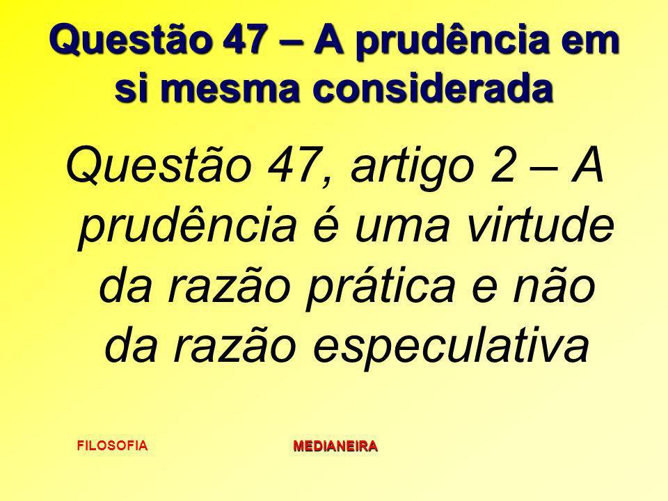 FILOSOFIAMEDIANEIRA Questão 47 – A prudência em si mesma considerada Questão 47, artigo 2 – A prudência é uma virtude da razão prática e não da razão