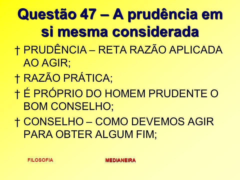 FILOSOFIAMEDIANEIRA Questão 47 – A prudência em si mesma considerada PRUDÊNCIA – RETA RAZÃO APLICADA AO AGIR; RAZÃO PRÁTICA; É PRÓPRIO DO HOMEM PRUDEN
