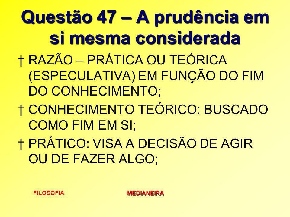 FILOSOFIAMEDIANEIRA Questão 47 – A prudência em si mesma considerada RAZÃO – PRÁTICA OU TEÓRICA (ESPECULATIVA) EM FUNÇÃO DO FIM DO CONHECIMENTO; CONHE