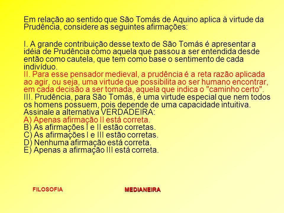 FILOSOFIAMEDIANEIRA Em relação ao sentido que São Tomás de Aquino aplica à virtude da Prudência, considere as seguintes afirmações: I. A grande contri