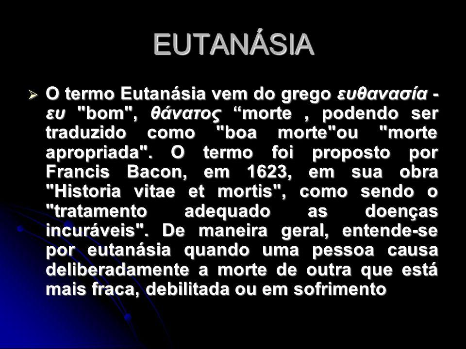 EUTANÁSIA O termo Eutanásia vem do grego ευθανασία - ευ bom , θάνατος morte, podendo ser traduzido como boa morte ou morte apropriada .
