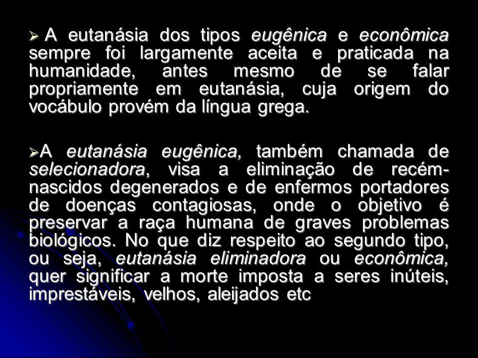 A eutanásia dos tipos eugênica e econômica sempre foi largamente aceita e praticada na humanidade, antes mesmo de se falar propriamente em eutanásia, cuja origem do vocábulo provém da língua grega.