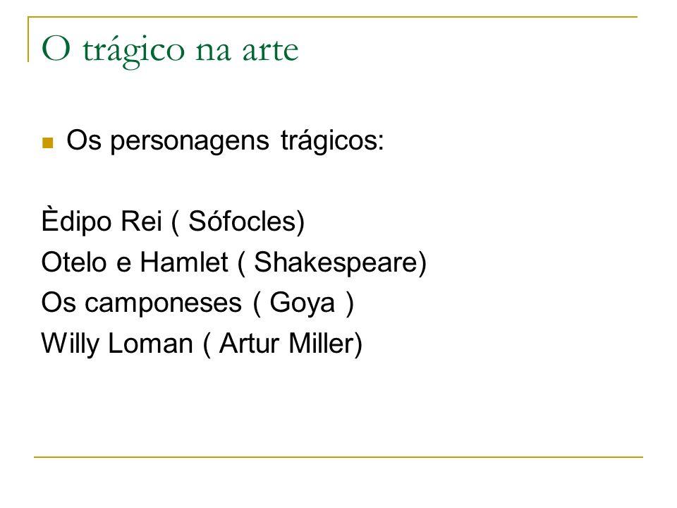 O trágico na arte Os personagens trágicos: Èdipo Rei ( Sófocles) Otelo e Hamlet ( Shakespeare) Os camponeses ( Goya ) Willy Loman ( Artur Miller)
