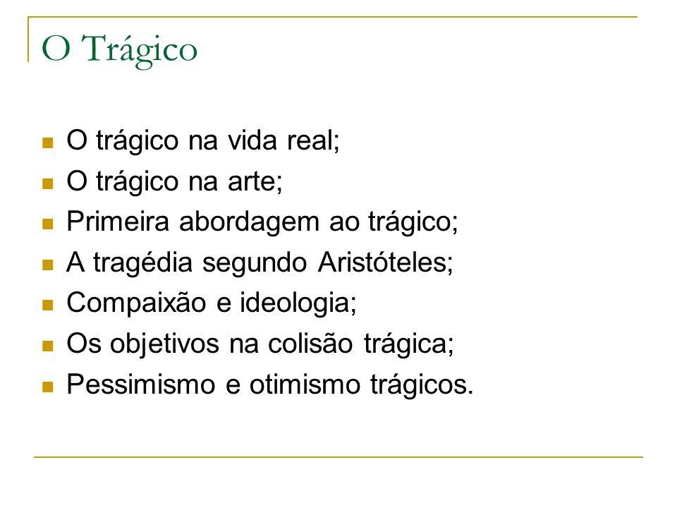 O Trágico O trágico na vida real; O trágico na arte; Primeira abordagem ao trágico; A tragédia segundo Aristóteles; Compaixão e ideologia; Os objetivos na colisão trágica; Pessimismo e otimismo trágicos.