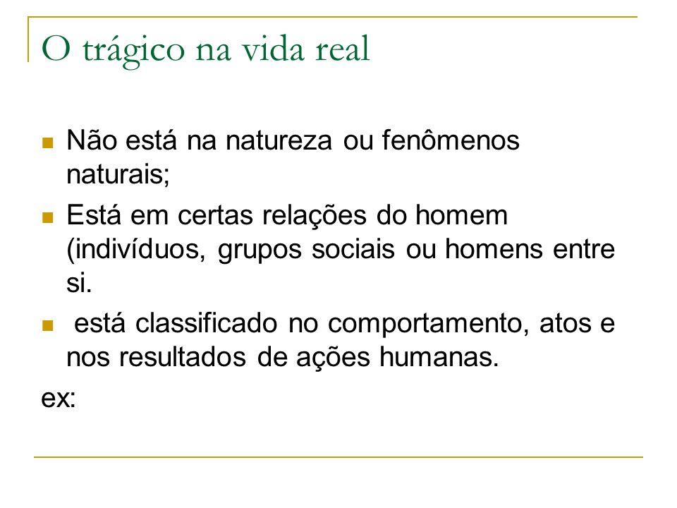 O trágico na vida real Não está na natureza ou fenômenos naturais; Está em certas relações do homem (indivíduos, grupos sociais ou homens entre si.
