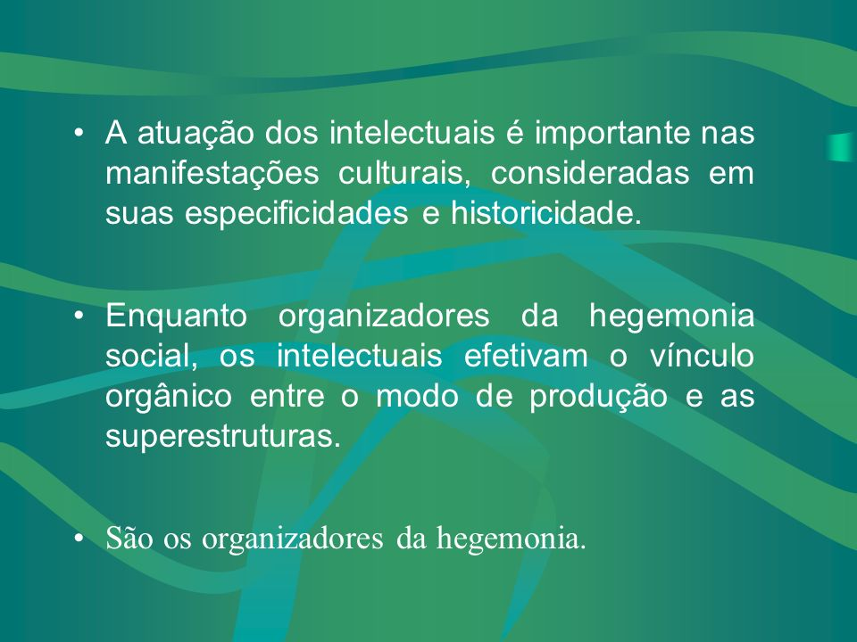 Os grupos sociais, que nascem a partir do modo como se estrutura o mundo da produção material, criam, de modo orgânico, seus intelectuais, que lhes dã