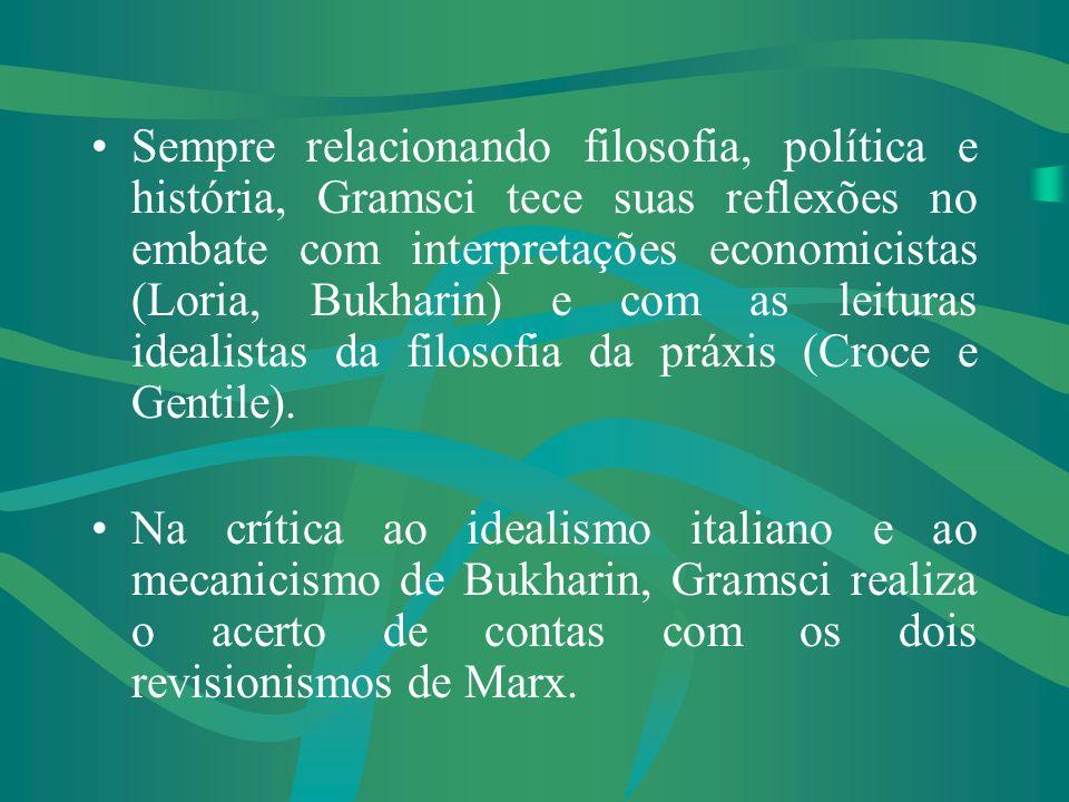 Sempre relacionando filosofia, política e história, Gramsci tece suas reflexões no embate com interpretações economicistas (Loria, Bukharin) e com as leituras idealistas da filosofia da práxis (Croce e Gentile).
