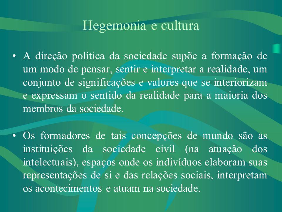 Hegemonia e cultura A direção política da sociedade supõe a formação de um modo de pensar, sentir e interpretar a realidade, um conjunto de significações e valores que se interiorizam e expressam o sentido da realidade para a maioria dos membros da sociedade.