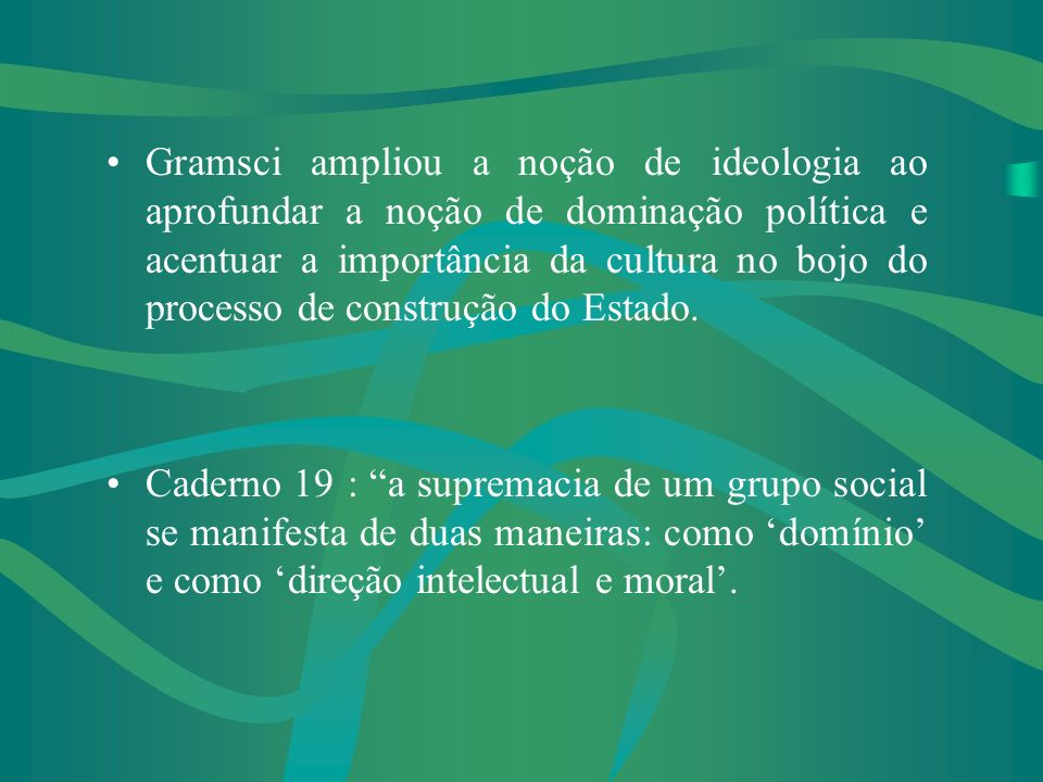 Gramsci ampliou a noção de ideologia ao aprofundar a noção de dominação política e acentuar a importância da cultura no bojo do processo de construção do Estado.