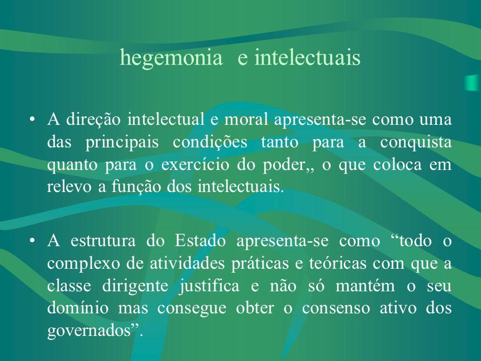 hegemonia e intelectuais A direção intelectual e moral apresenta-se como uma das principais condições tanto para a conquista quanto para o exercício do poder,, o que coloca em relevo a função dos intelectuais.
