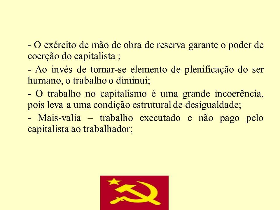 - O exército de mão de obra de reserva garante o poder de coerção do capitalista ; - Ao invés de tornar-se elemento de plenificação do ser humano, o t