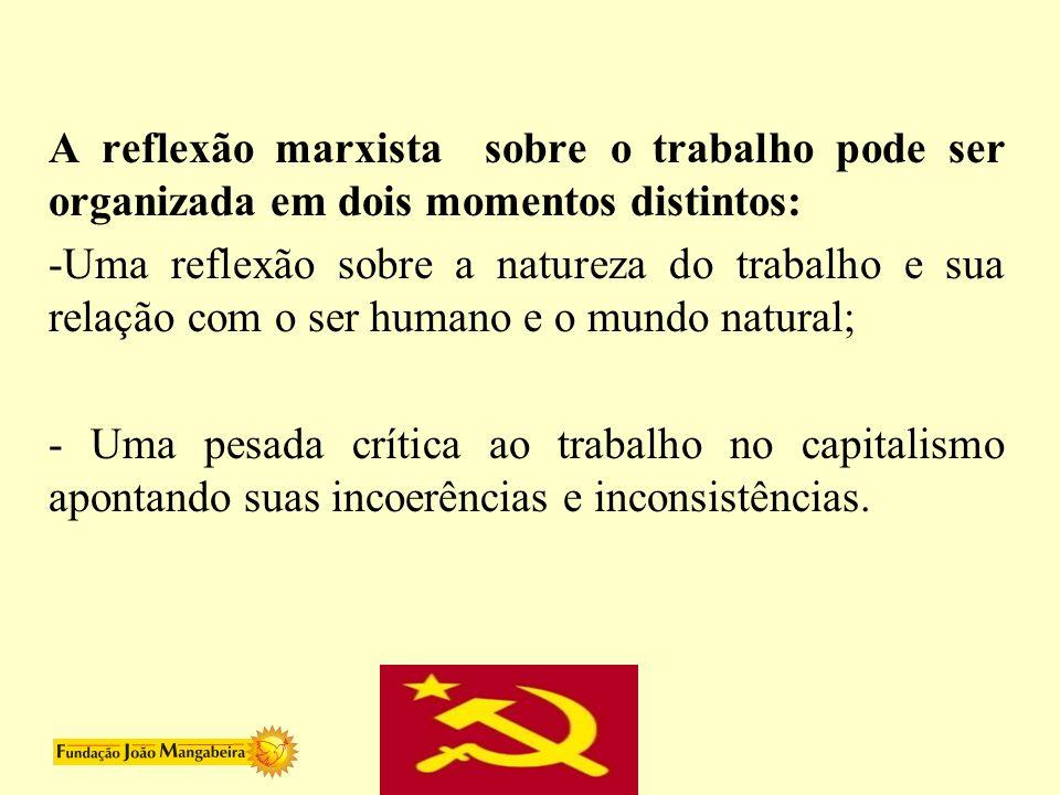 A reflexão marxista sobre o trabalho pode ser organizada em dois momentos distintos: -Uma reflexão sobre a natureza do trabalho e sua relação com o se
