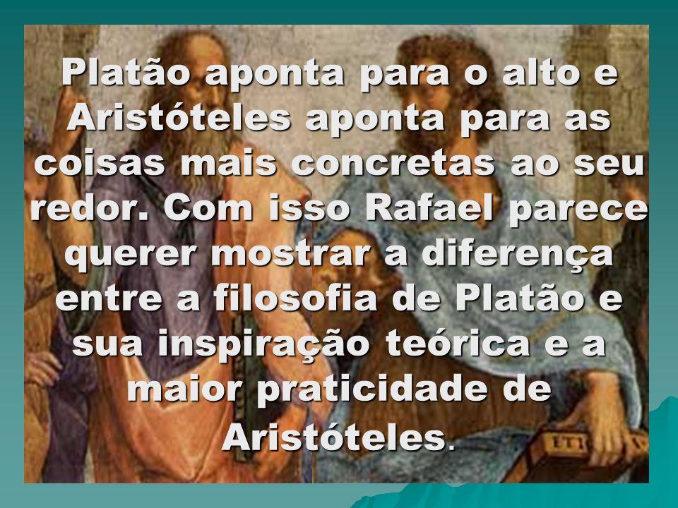 Platão aponta para o alto e Aristóteles aponta para as coisas mais concretas ao seu redor. Com isso Rafael parece querer mostrar a diferença entre a f