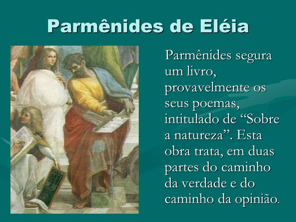Parmênides de Eléia Parmênides segura um livro, provavelmente os seus poemas, intitulado de Sobre a natureza. Esta obra trata, em duas partes do camin