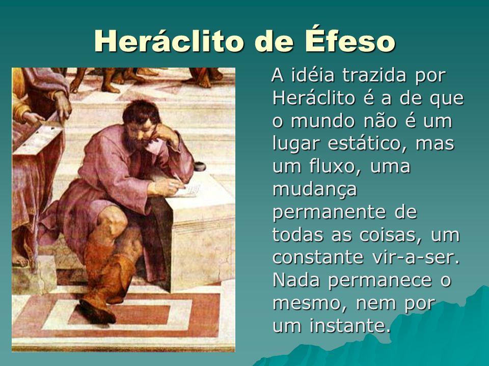 Heráclito de Éfeso A idéia trazida por Heráclito é a de que o mundo não é um lugar estático, mas um fluxo, uma mudança permanente de todas as coisas,