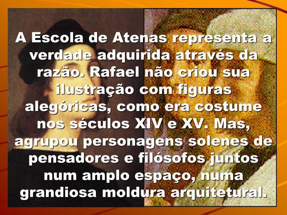 A Escola de Atenas representa a verdade adquirida através da razão. Rafael não criou sua ilustração com figuras alegóricas, como era costume nos sécul