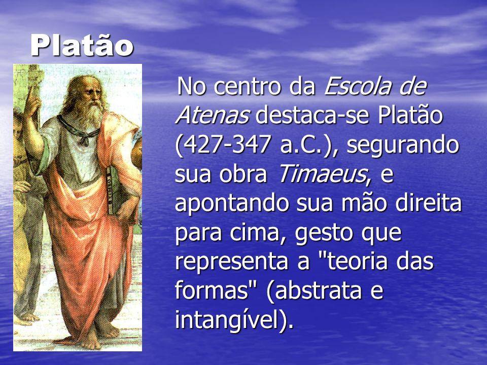 Platão No centro da Escola de Atenas destaca-se Platão (427-347 a.C.), segurando sua obra Timaeus, e apontando sua mão direita para cima, gesto que re