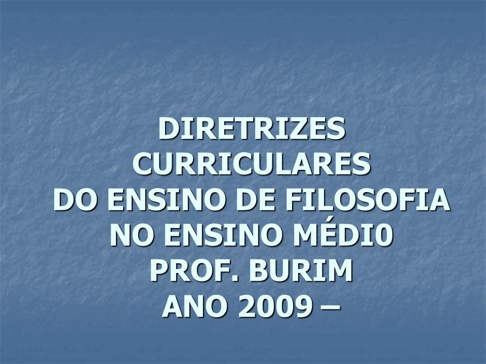 DIRETRIZES CURRICULARES DO ENSINO DE FILOSOFIA NO ENSINO MÉDI0 PROF. BURIM ANO 2009 –