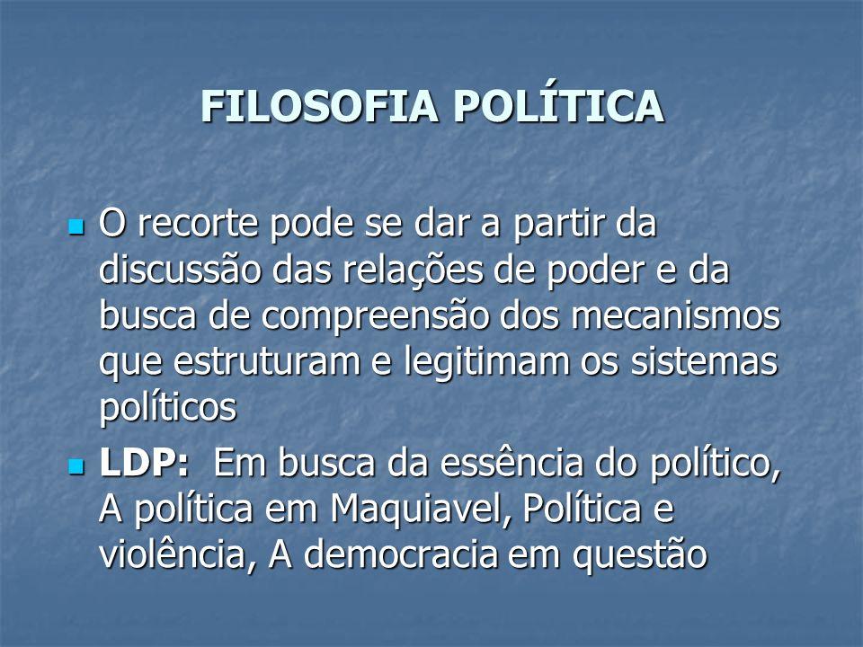 FILOSOFIA POLÍTICA O recorte pode se dar a partir da discussão das relações de poder e da busca de compreensão dos mecanismos que estruturam e legitim