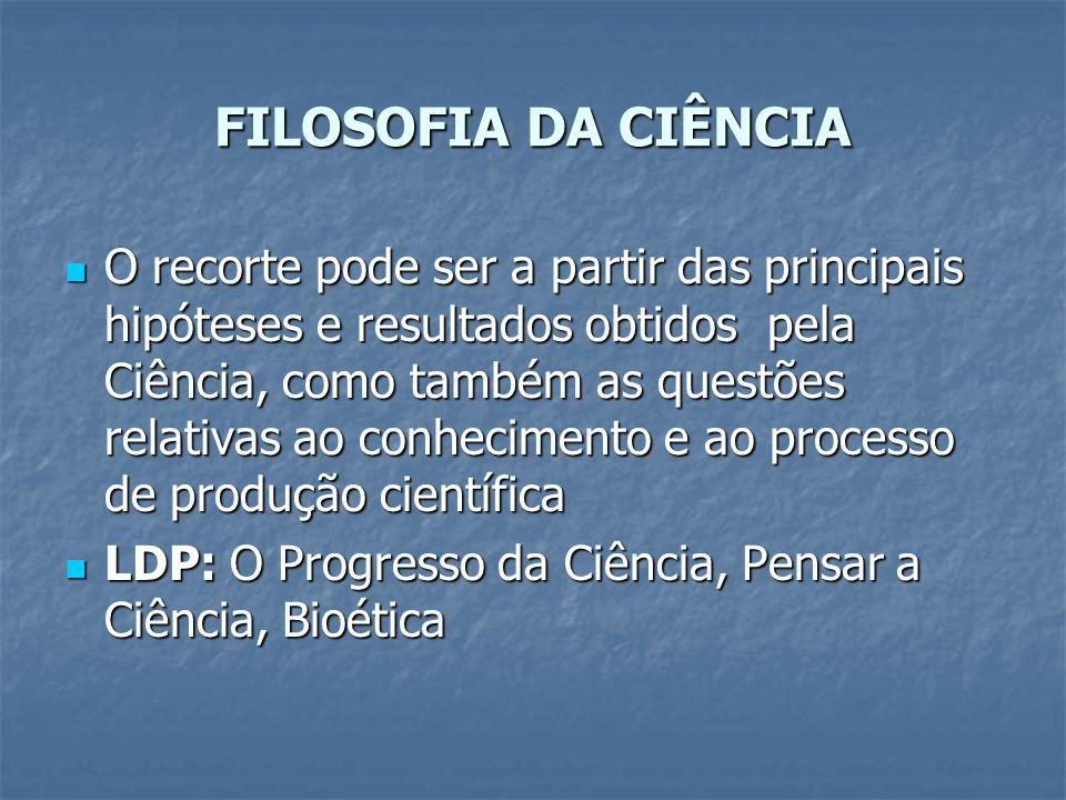 FILOSOFIA DA CIÊNCIA O recorte pode ser a partir das principais hipóteses e resultados obtidos pela Ciência, como também as questões relativas ao conh