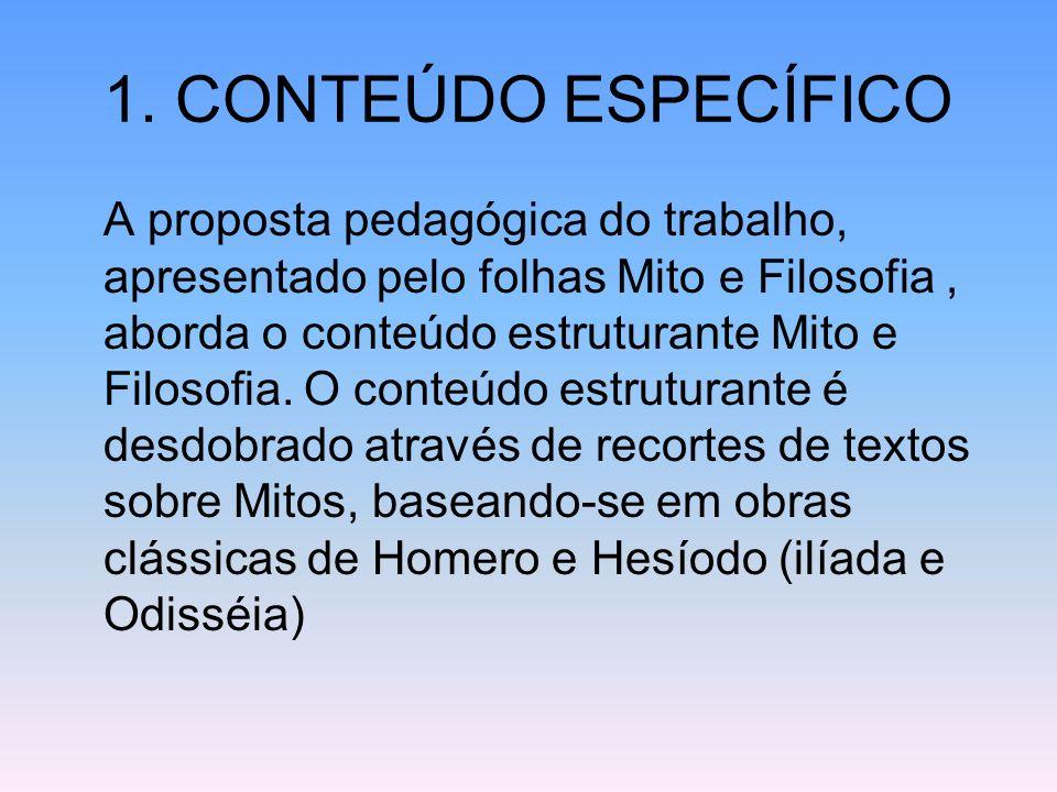 1. CONTEÚDO ESPECÍFICO A proposta pedagógica do trabalho, apresentado pelo folhas Mito e Filosofia, aborda o conteúdo estruturante Mito e Filosofia. O