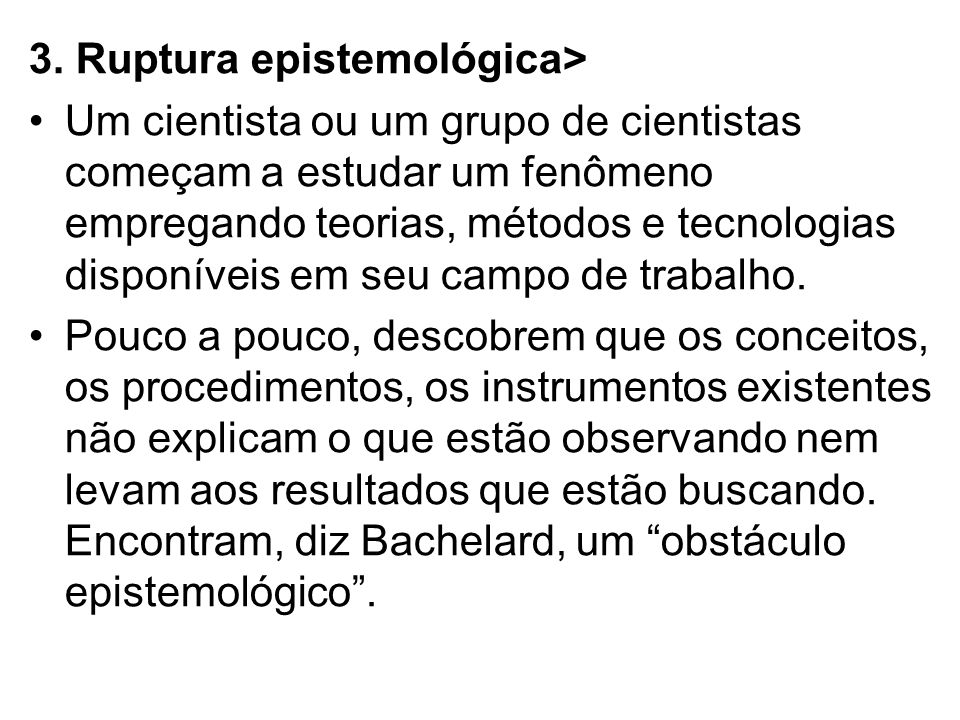 3. Ruptura epistemológica> Um cientista ou um grupo de cientistas começam a estudar um fenômeno empregando teorias, métodos e tecnologias disponíveis