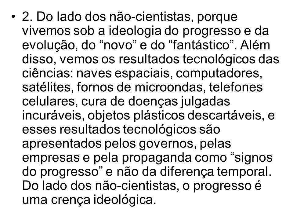 2. Do lado dos não-cientistas, porque vivemos sob a ideologia do progresso e da evolução, do novo e do fantástico. Além disso, vemos os resultados tec