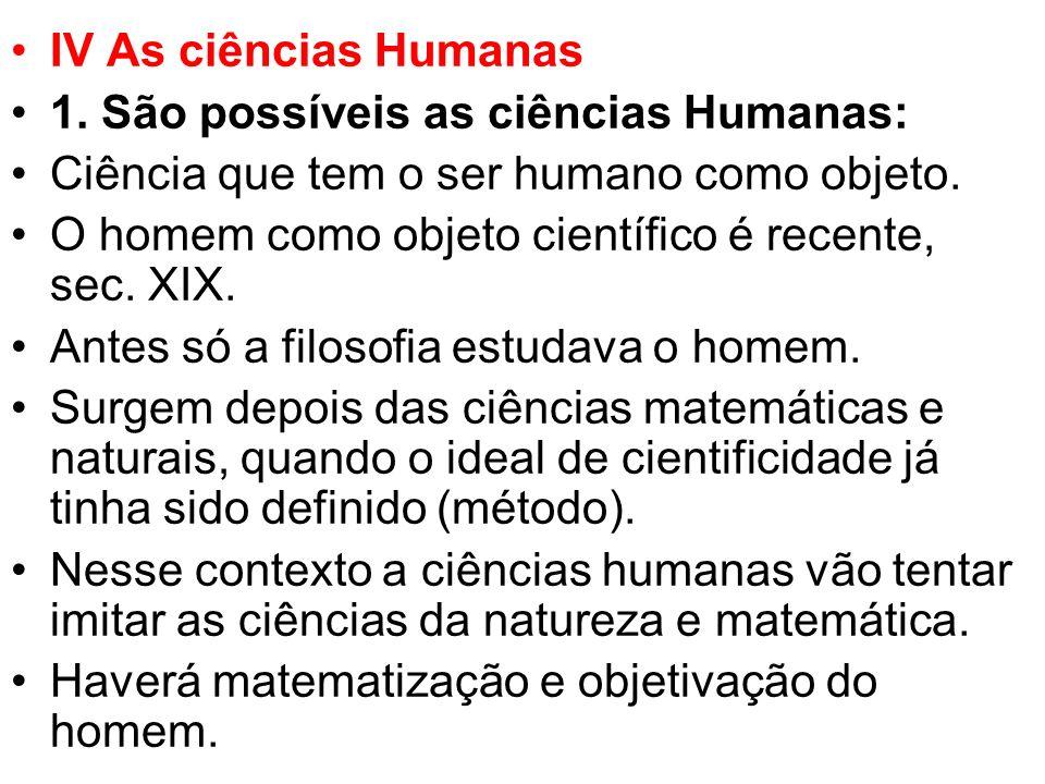 IV As ciências Humanas 1. São possíveis as ciências Humanas: Ciência que tem o ser humano como objeto. O homem como objeto científico é recente, sec.