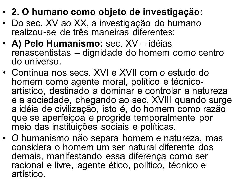2. O humano como objeto de investigação: Do sec. XV ao XX, a investigação do humano realizou-se de três maneiras diferentes: A) Pelo Humanismo: sec. X