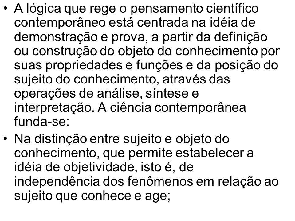 A lógica que rege o pensamento científico contemporâneo está centrada na idéia de demonstração e prova, a partir da definição ou construção do objeto