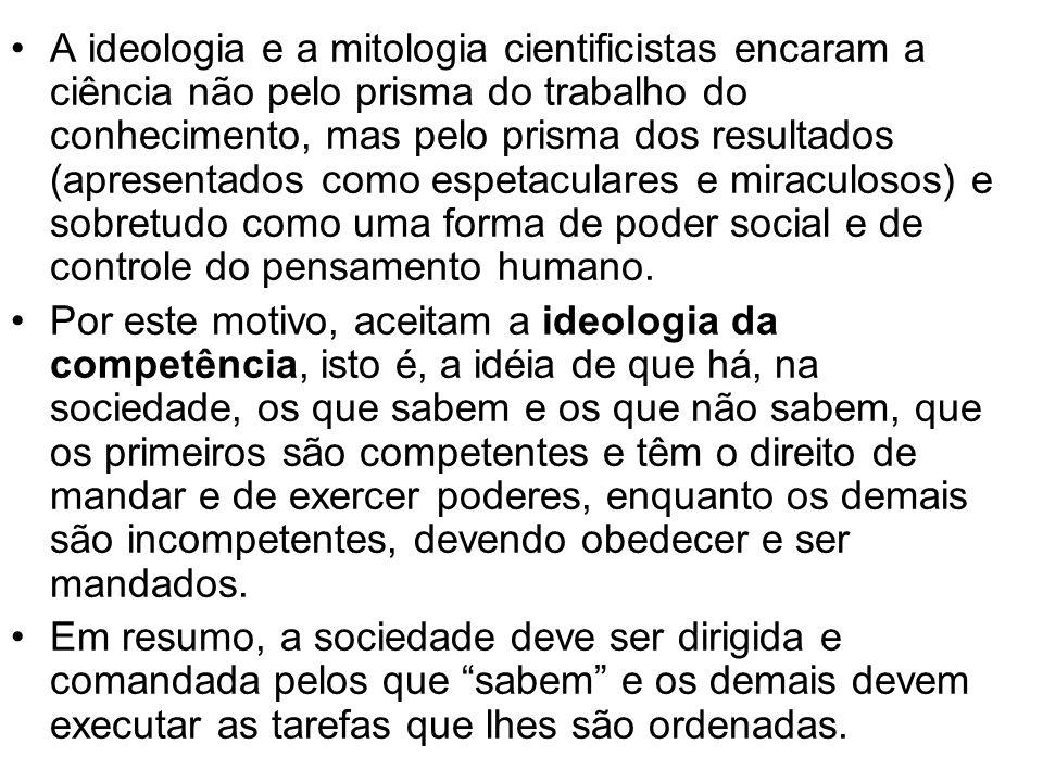 A ideologia e a mitologia cientificistas encaram a ciência não pelo prisma do trabalho do conhecimento, mas pelo prisma dos resultados (apresentados c