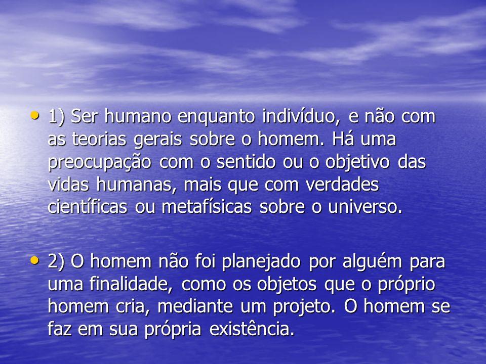 1) Ser humano enquanto indivíduo, e não com as teorias gerais sobre o homem. Há uma preocupação com o sentido ou o objetivo das vidas humanas, mais qu