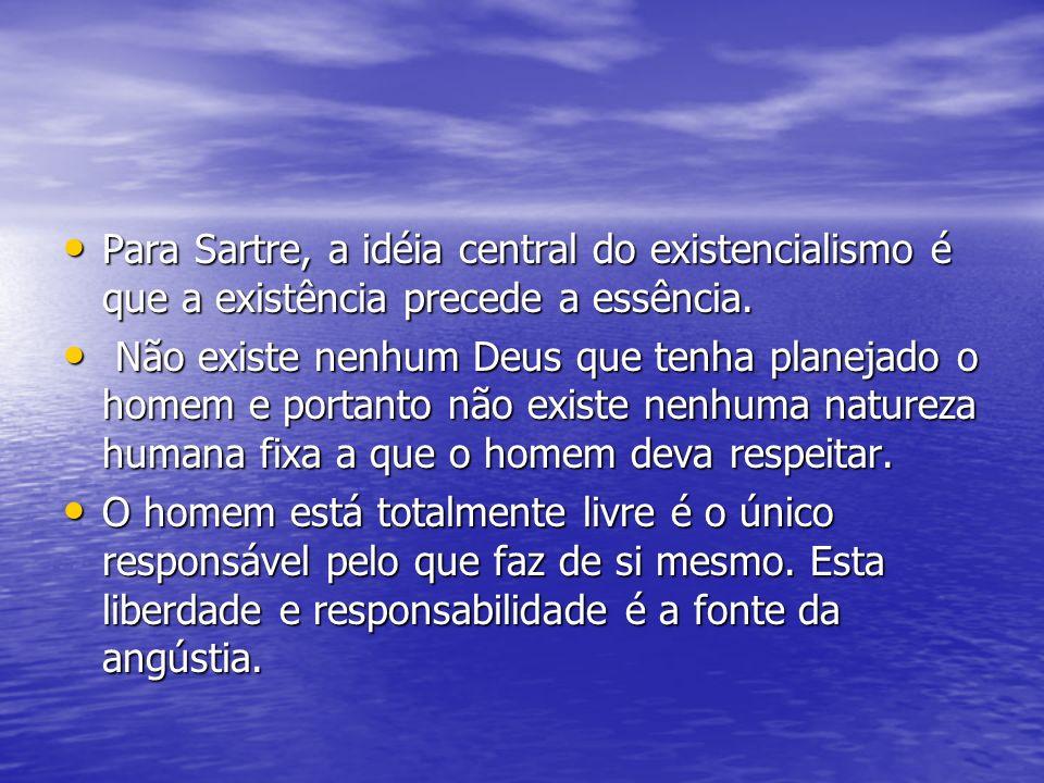 Para Sartre, a idéia central do existencialismo é que a existência precede a essência. Para Sartre, a idéia central do existencialismo é que a existên